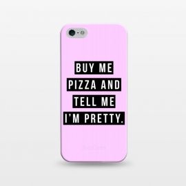 iPhone 5/5E/5s  Buy me pizza and tell me I'm pretty by Mitxel Gonzalez (pizza,buy me pizza and tell me Im pretty,cute girl,fashion,trend,funny quotes,pizza lovers,love at first bite,pizza quotes,pretty,trendy)